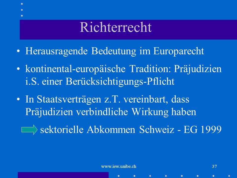 www.iew.unibe.ch37 Richterrecht Herausragende Bedeutung im Europarecht kontinental-europäische Tradition: Präjudizien i.S. einer Berücksichtigungs-Pfl