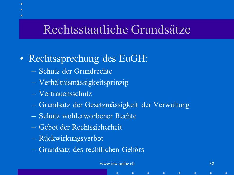 www.iew.unibe.ch38 Rechtsstaatliche Grundsätze Rechtssprechung des EuGH: –Schutz der Grundrechte –Verhältnismässigkeitsprinzip –Vertrauensschutz –Grun