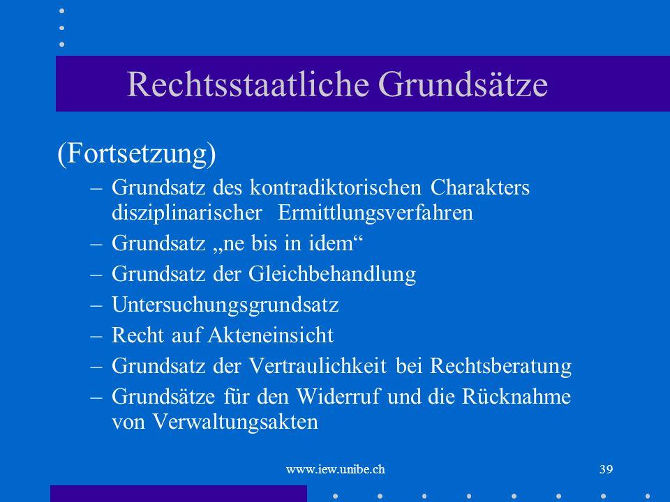 www.iew.unibe.ch39 Rechtsstaatliche Grundsätze (Fortsetzung) –Grundsatz des kontradiktorischen Charakters disziplinarischer Ermittlungsverfahren –Grun