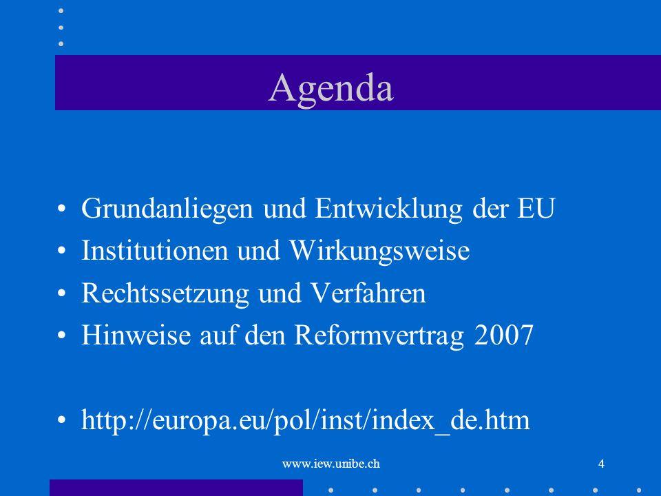 www.iew.unibe.ch4 Agenda Grundanliegen und Entwicklung der EU Institutionen und Wirkungsweise Rechtssetzung und Verfahren Hinweise auf den Reformvertr