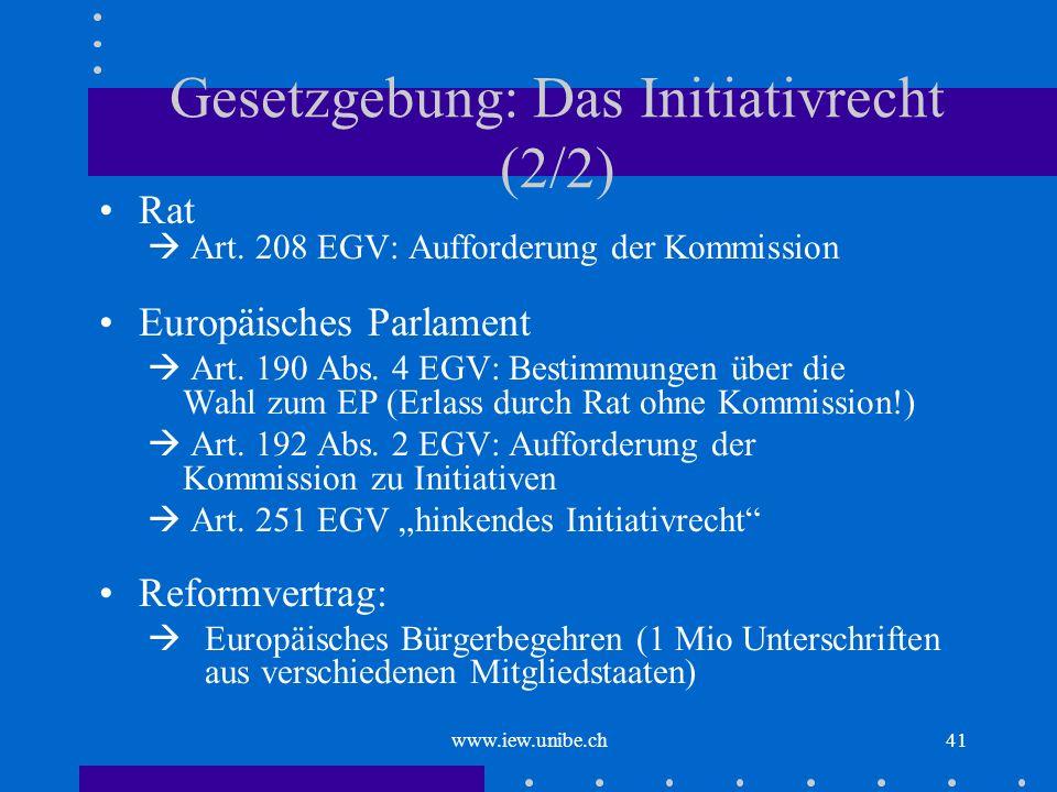 www.iew.unibe.ch41 Gesetzgebung: Das Initiativrecht (2/2) Rat Art. 208 EGV: Aufforderung der Kommission Europäisches Parlament Art. 190 Abs. 4 EGV: Be
