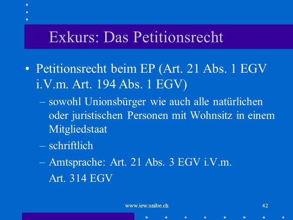 www.iew.unibe.ch42 Exkurs: Das Petitionsrecht Petitionsrecht beim EP (Art. 21 Abs. 1 EGV i.V.m. Art. 194 Abs. 1 EGV) –sowohl Unionsbürger wie auch all