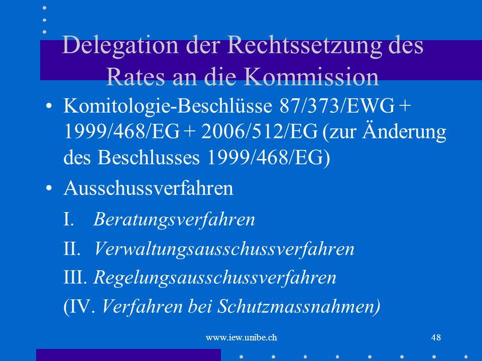 www.iew.unibe.ch48 Delegation der Rechtssetzung des Rates an die Kommission Komitologie-Beschlüsse 87/373/EWG + 1999/468/EG + 2006/512/EG (zur Änderun