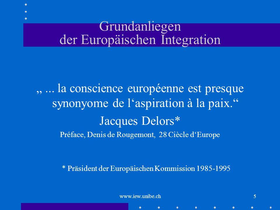 www.iew.unibe.ch5 Grundanliegen der Europäischen Integration... la conscience européenne est presque synonyome de laspiration à la paix. Jacques Delor