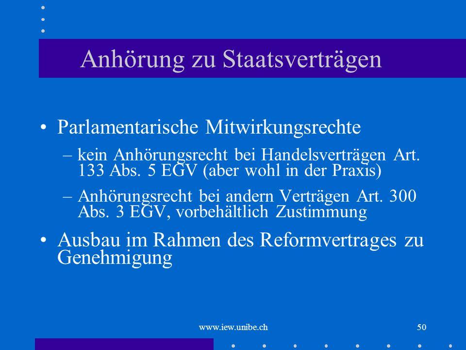 www.iew.unibe.ch50 Anhörung zu Staatsverträgen Parlamentarische Mitwirkungsrechte –kein Anhörungsrecht bei Handelsverträgen Art. 133 Abs. 5 EGV (aber
