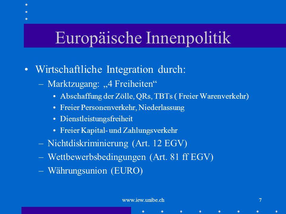 www.iew.unibe.ch7 Europäische Innenpolitik Wirtschaftliche Integration durch: –Marktzugang: 4 Freiheiten Abschaffung der Zölle, QRs, TBTs ( Freier War