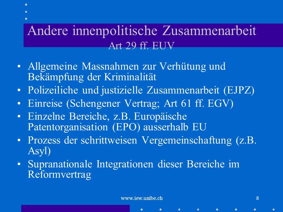 www.iew.unibe.ch8 Andere innenpolitische Zusammenarbeit Art 29 ff. EUV Allgemeine Massnahmen zur Verhütung und Bekämpfung der Kriminalität Polizeilich