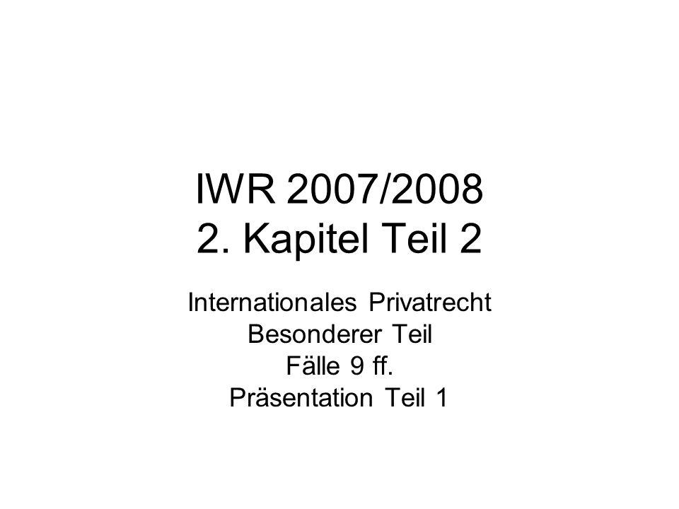 IWR 2007/2008 2. Kapitel Teil 2 Internationales Privatrecht Besonderer Teil Fälle 9 ff. Präsentation Teil 1