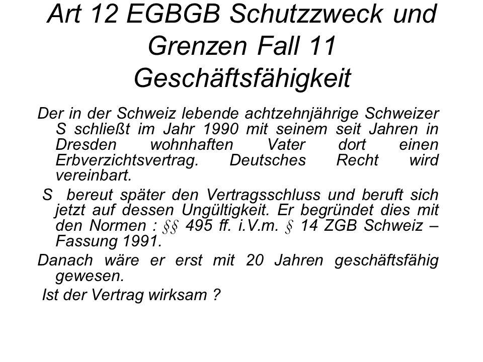 Art 12 EGBGB Schutzzweck und Grenzen Fall 11 Geschäftsfähigkeit Der in der Schweiz lebende achtzehnjährige Schweizer S schließt im Jahr 1990 mit seine