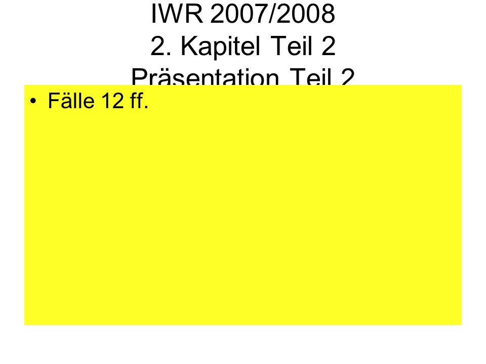 IWR 2007/2008 2. Kapitel Teil 2 Präsentation Teil 2 Fälle 12 ff.