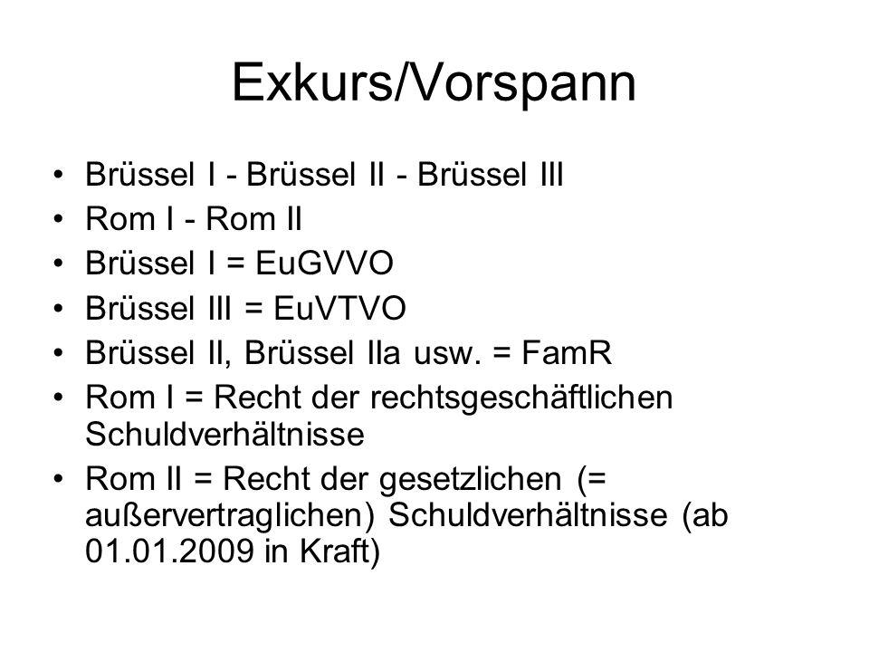 Exkurs/Vorspann Brüssel I - Brüssel II - Brüssel III Rom I - Rom II Brüssel I = EuGVVO Brüssel III = EuVTVO Brüssel II, Brüssel IIa usw. = FamR Rom I
