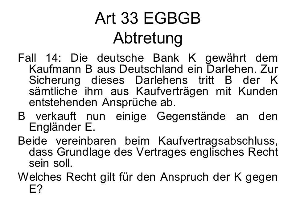Art 33 EGBGB Abtretung Fall 14: Die deutsche Bank K gewährt dem Kaufmann B aus Deutschland ein Darlehen. Zur Sicherung dieses Darlehens tritt B der K