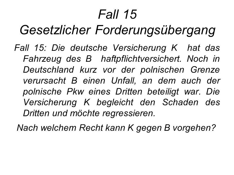 Fall 15 Gesetzlicher Forderungsübergang Fall 15: Die deutsche Versicherung K hat das Fahrzeug des B haftpflichtversichert. Noch in Deutschland kurz vo