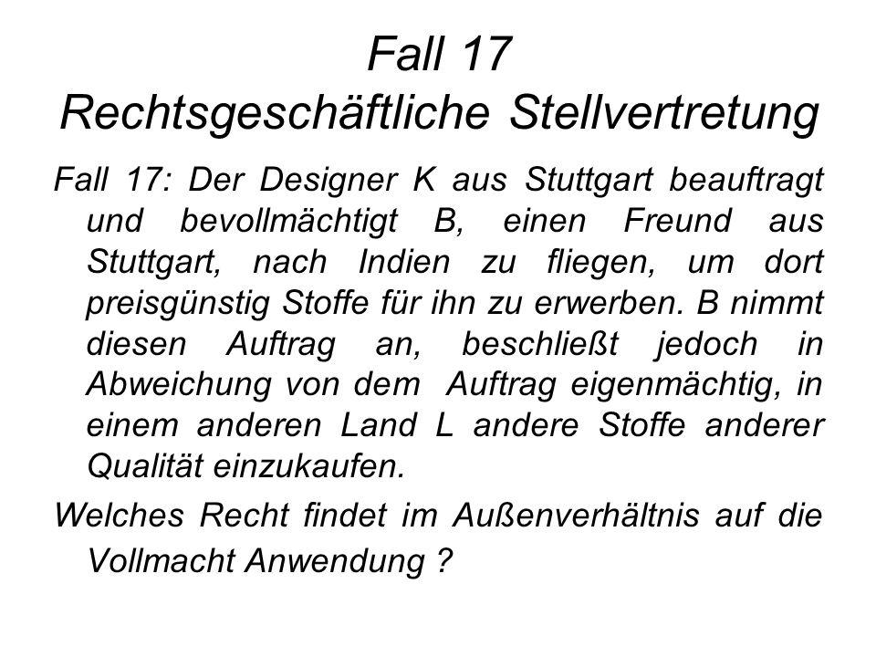 Fall 17 Rechtsgeschäftliche Stellvertretung Fall 17: Der Designer K aus Stuttgart beauftragt und bevollmächtigt B, einen Freund aus Stuttgart, nach In