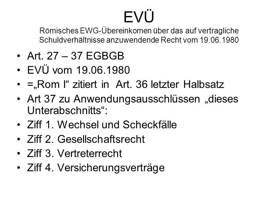 EVÜ Römisches EWG-Übereinkomen über das auf vertragliche Schuldverhältnisse anzuwendende Recht vom 19.06.1980 Art. 27 – 37 EGBGB EVÜ vom 19.06.1980 =R