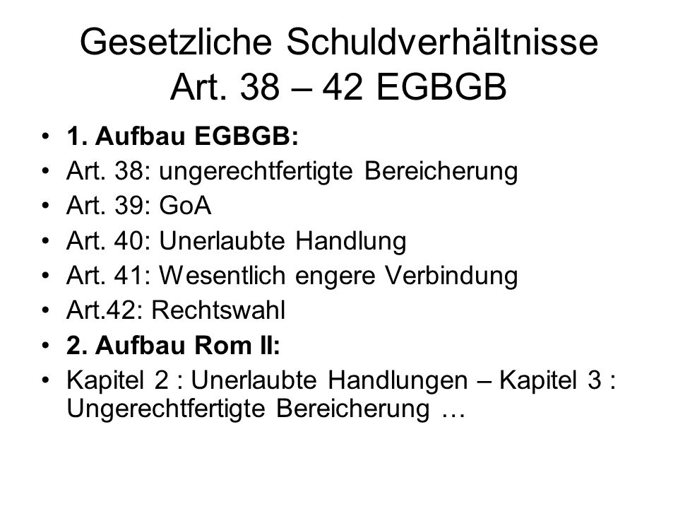 Gesetzliche Schuldverhältnisse Art. 38 – 42 EGBGB 1. Aufbau EGBGB: Art. 38: ungerechtfertigte Bereicherung Art. 39: GoA Art. 40: Unerlaubte Handlung A