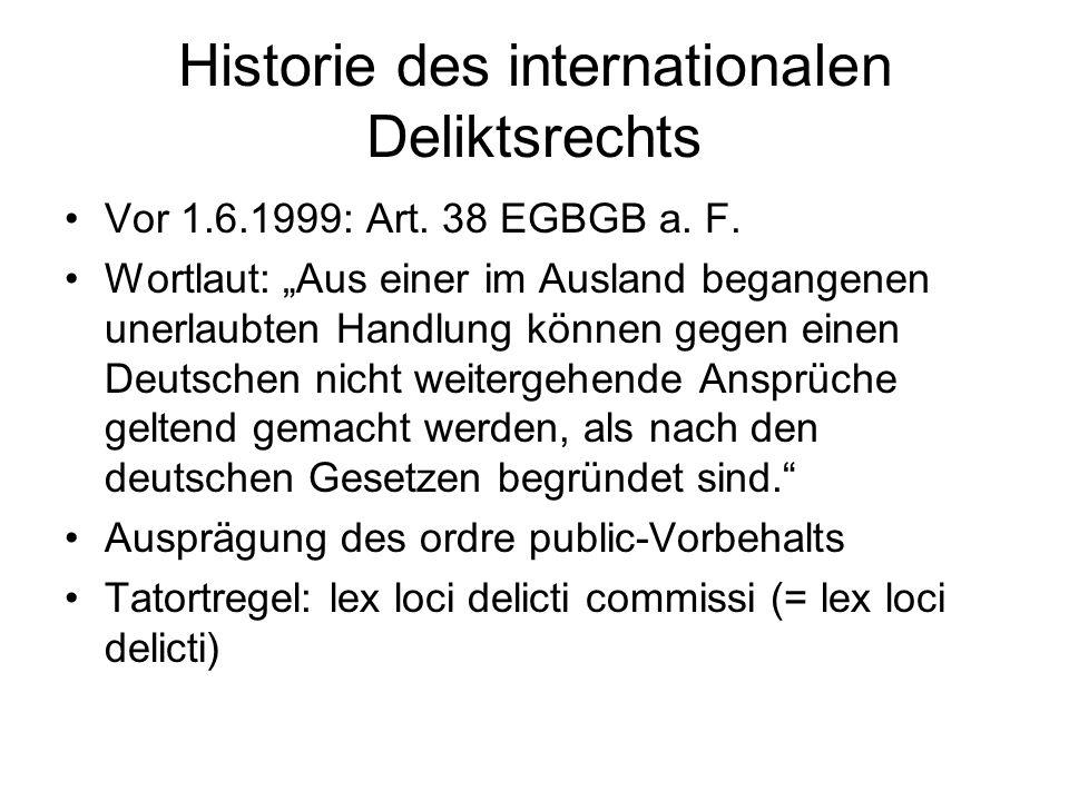Historie des internationalen Deliktsrechts Vor 1.6.1999: Art. 38 EGBGB a. F. Wortlaut: Aus einer im Ausland begangenen unerlaubten Handlung können geg