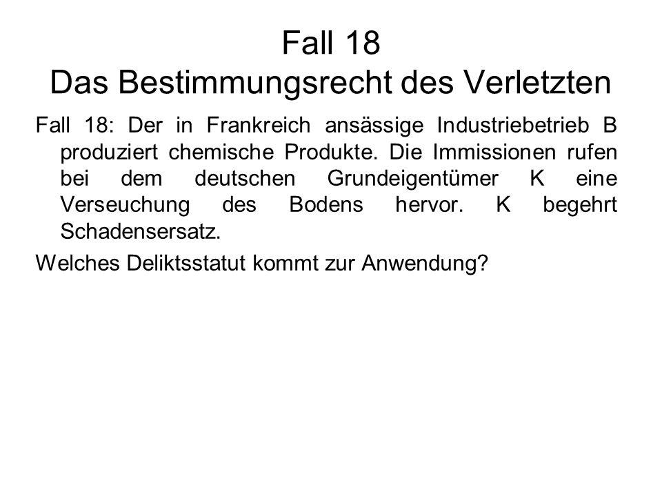 Fall 18 Das Bestimmungsrecht des Verletzten Fall 18: Der in Frankreich ansässige Industriebetrieb B produziert chemische Produkte. Die Immissionen ruf