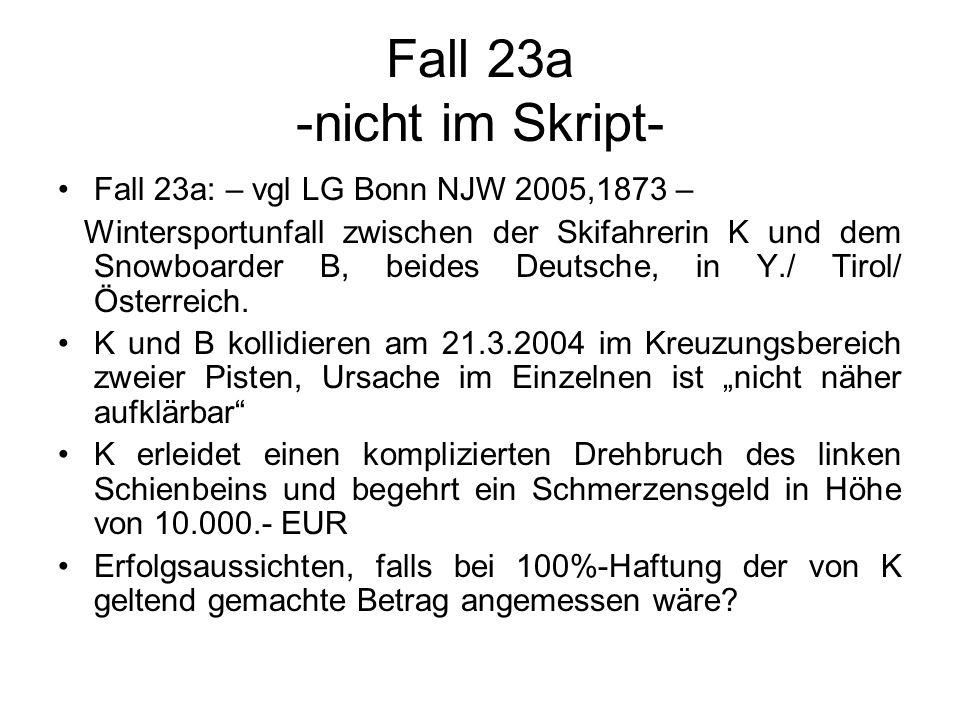 Fall 23a -nicht im Skript- Fall 23a: – vgl LG Bonn NJW 2005,1873 – Wintersportunfall zwischen der Skifahrerin K und dem Snowboarder B, beides Deutsche