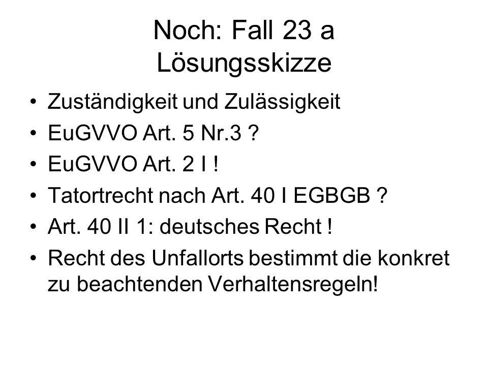 Noch: Fall 23 a Lösungsskizze Zuständigkeit und Zulässigkeit EuGVVO Art. 5 Nr.3 ? EuGVVO Art. 2 I ! Tatortrecht nach Art. 40 I EGBGB ? Art. 40 II 1: d
