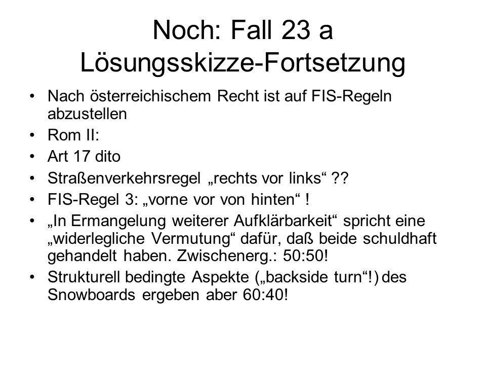 Noch: Fall 23 a Lösungsskizze-Fortsetzung Nach österreichischem Recht ist auf FIS-Regeln abzustellen Rom II: Art 17 dito Straßenverkehrsregel rechts v