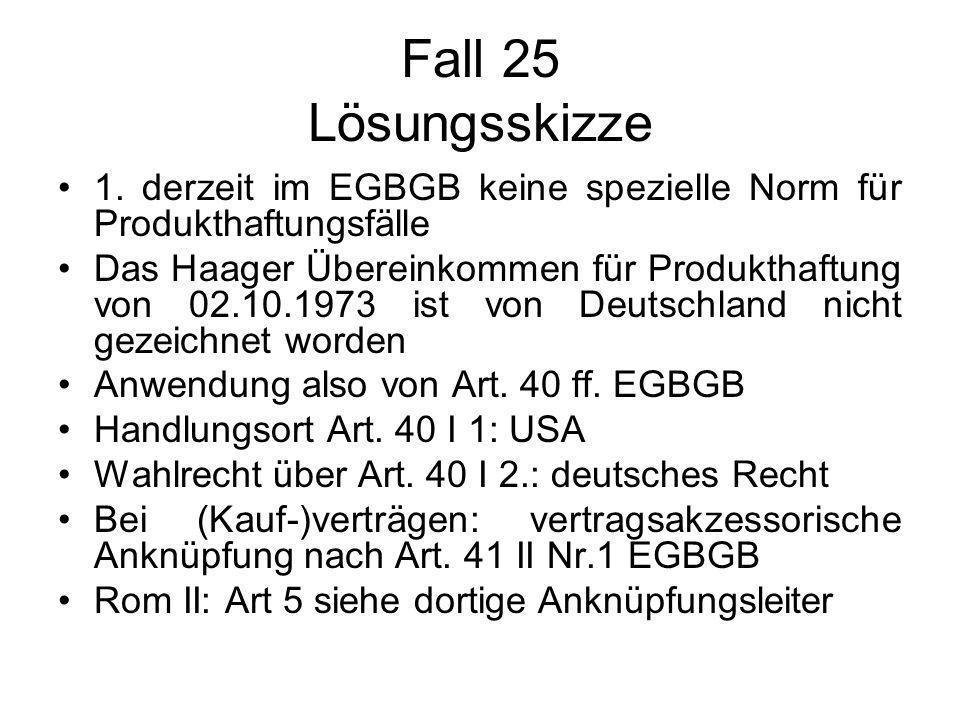 Fall 25 Lösungsskizze 1. derzeit im EGBGB keine spezielle Norm für Produkthaftungsfälle Das Haager Übereinkommen für Produkthaftung von 02.10.1973 ist