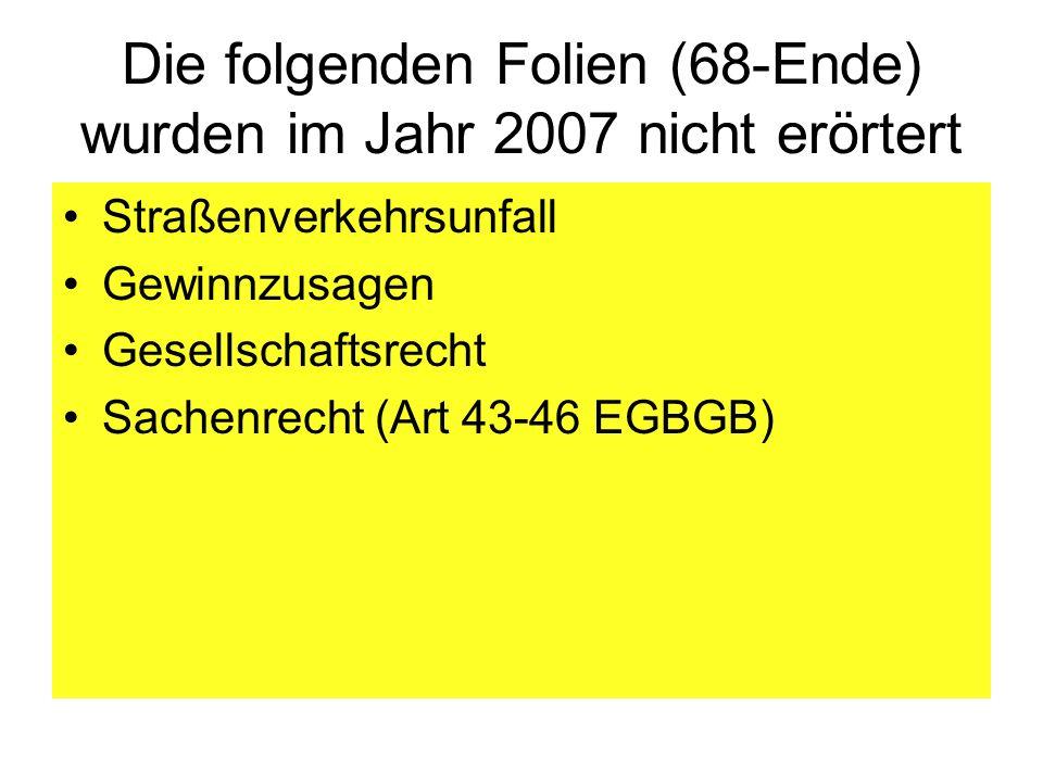 Die folgenden Folien (68-Ende) wurden im Jahr 2007 nicht erörtert Straßenverkehrsunfall Gewinnzusagen Gesellschaftsrecht Sachenrecht (Art 43-46 EGBGB)