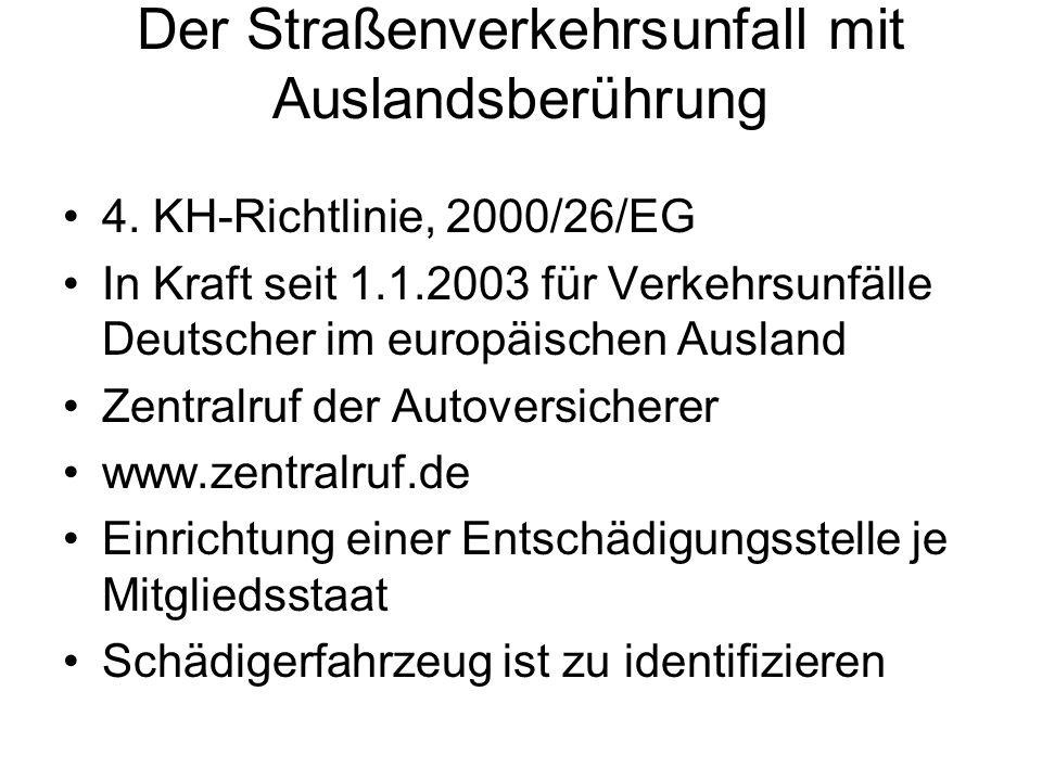 Der Straßenverkehrsunfall mit Auslandsberührung 4. KH-Richtlinie, 2000/26/EG In Kraft seit 1.1.2003 für Verkehrsunfälle Deutscher im europäischen Ausl