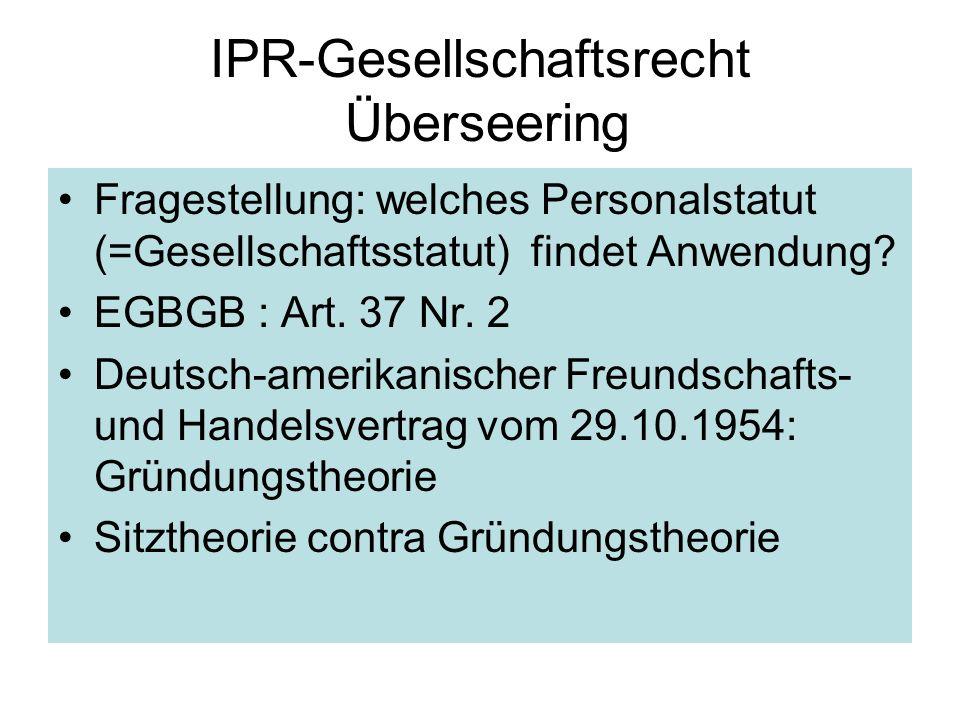 IPR-Gesellschaftsrecht Überseering Fragestellung: welches Personalstatut (=Gesellschaftsstatut) findet Anwendung? EGBGB : Art. 37 Nr. 2 Deutsch-amerik