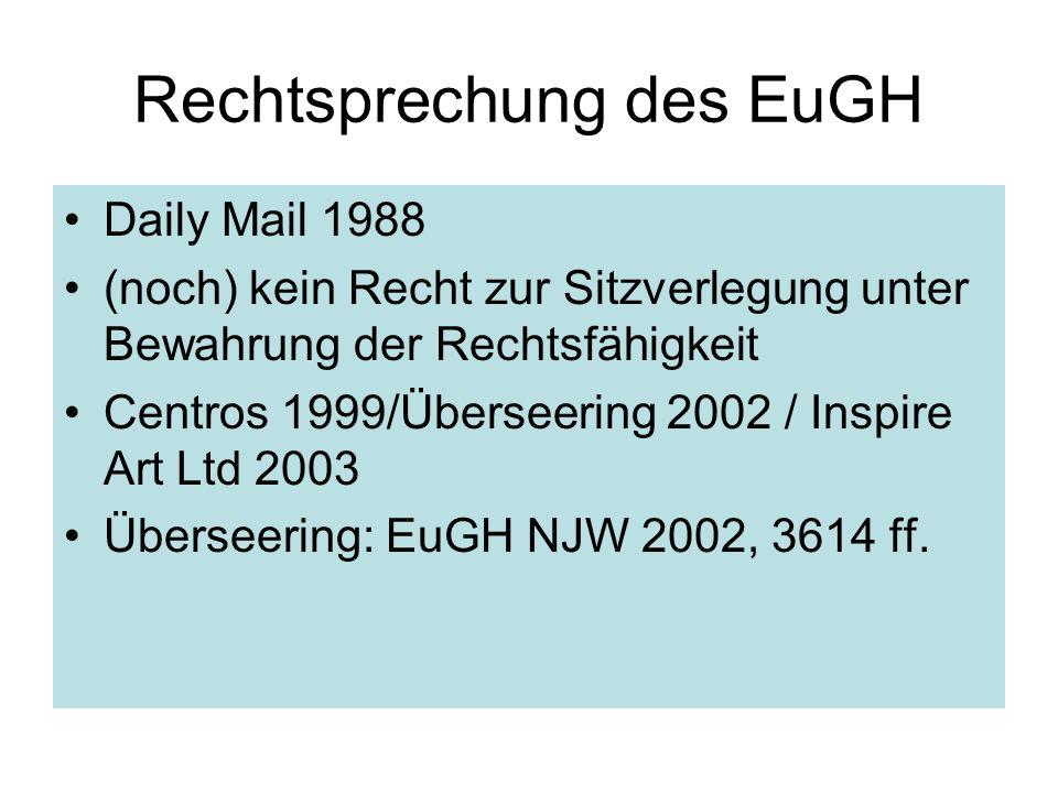 Rechtsprechung des EuGH Daily Mail 1988 (noch) kein Recht zur Sitzverlegung unter Bewahrung der Rechtsfähigkeit Centros 1999/Überseering 2002 / Inspir