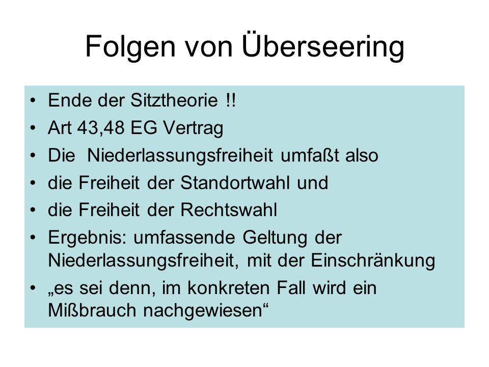 Folgen von Überseering Ende der Sitztheorie !! Art 43,48 EG Vertrag Die Niederlassungsfreiheit umfaßt also die Freiheit der Standortwahl und die Freih
