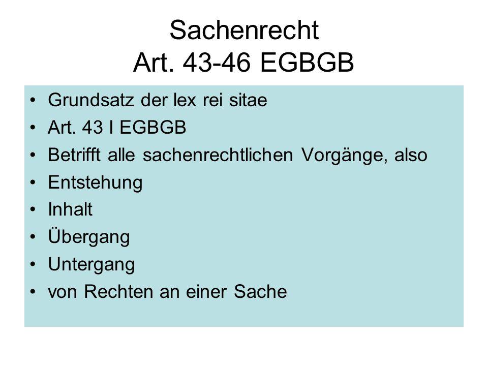 Sachenrecht Art. 43-46 EGBGB Grundsatz der lex rei sitae Art. 43 I EGBGB Betrifft alle sachenrechtlichen Vorgänge, also Entstehung Inhalt Übergang Unt