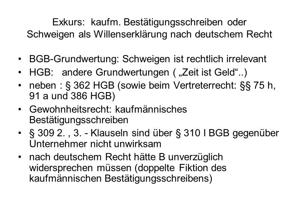 Exkurs: kaufm. Bestätigungsschreiben oder Schweigen als Willenserklärung nach deutschem Recht BGB-Grundwertung: Schweigen ist rechtlich irrelevant HGB