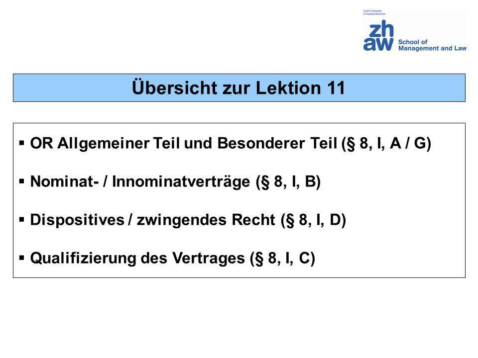 Übersicht zur Lektion 11 OR Allgemeiner Teil und Besonderer Teil (§ 8, I, A / G) Nominat- / Innominatverträge (§ 8, I, B) Dispositives / zwingendes Re