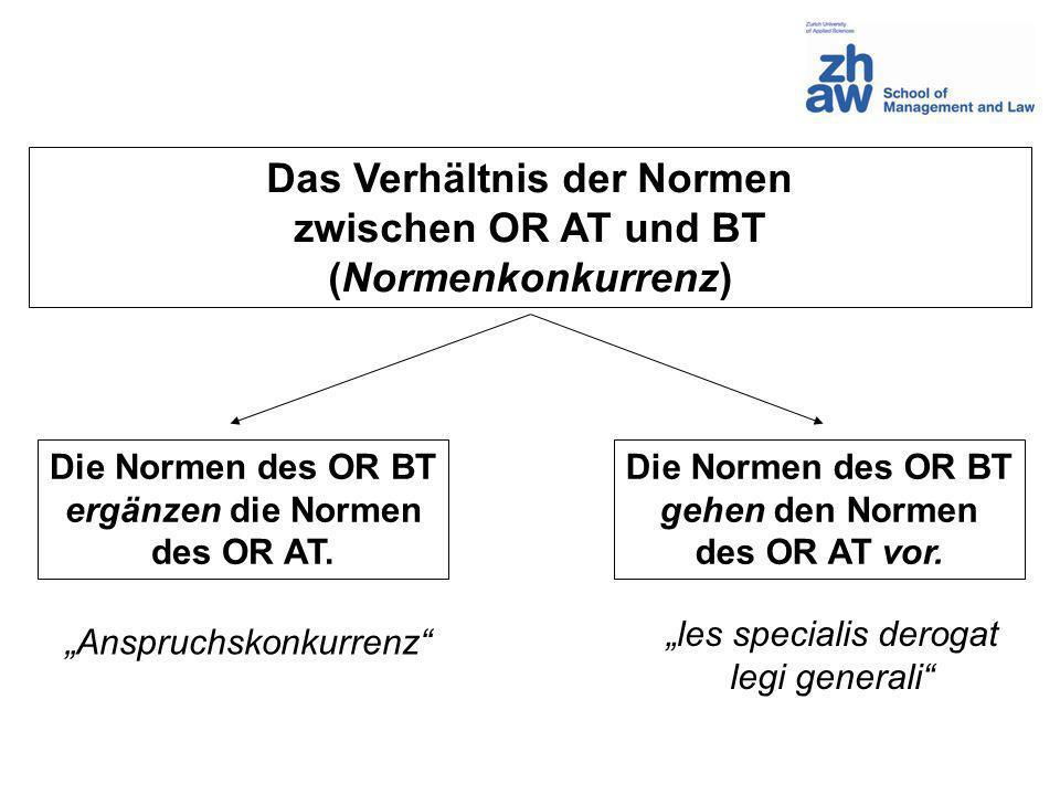Das Verhältnis der Normen zwischen OR AT und BT (Normenkonkurrenz) Die Normen des OR BT ergänzen die Normen des OR AT. Die Normen des OR BT gehen den
