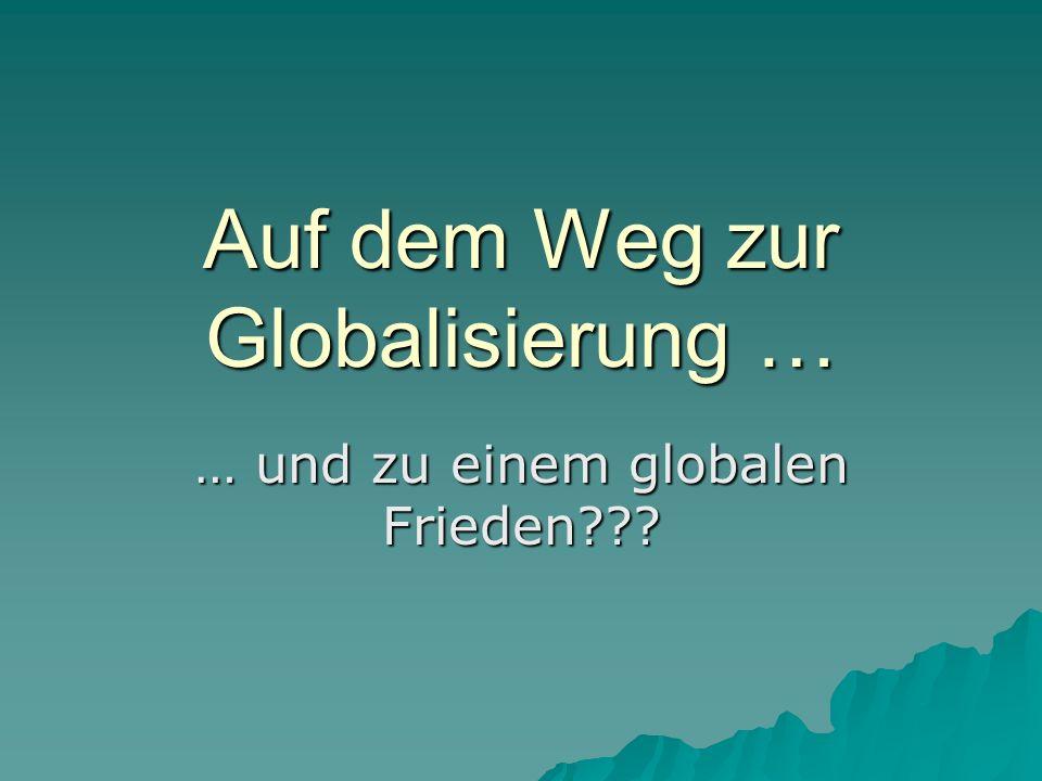Auf dem Weg zur Globalisierung … … und zu einem globalen Frieden???