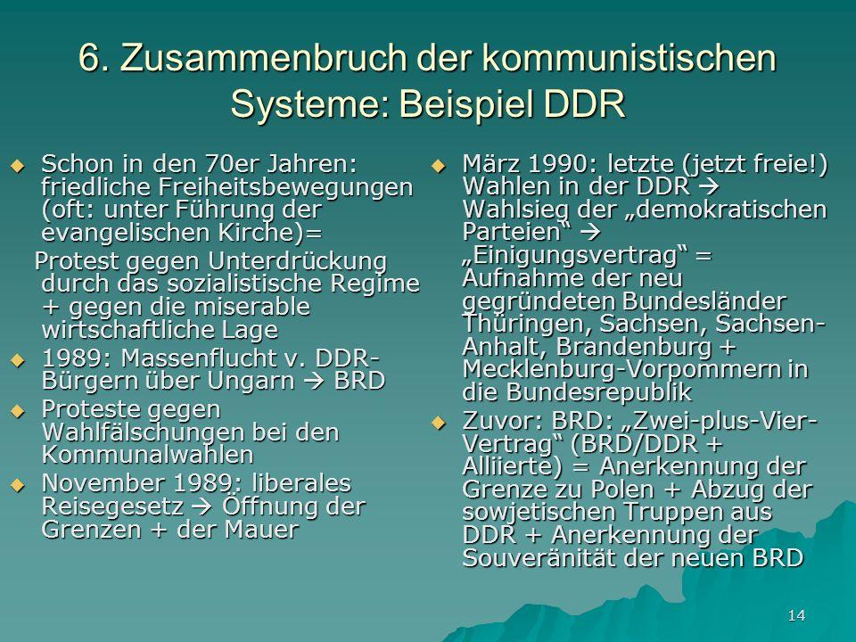 14 6. Zusammenbruch der kommunistischen Systeme: Beispiel DDR Schon in den 70er Jahren: friedliche Freiheitsbewegungen (oft: unter Führung der evangel