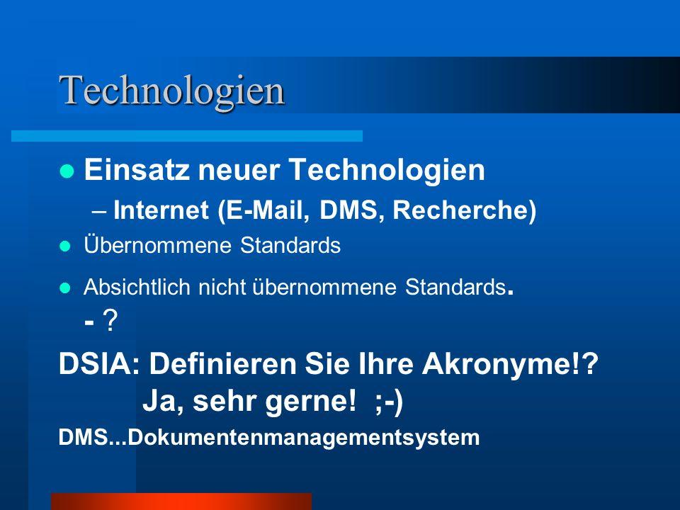 Technologien Einsatz neuer Technologien –Internet (E-Mail, DMS, Recherche) Übernommene Standards Absichtlich nicht übernommene Standards. - ? DSIA: De