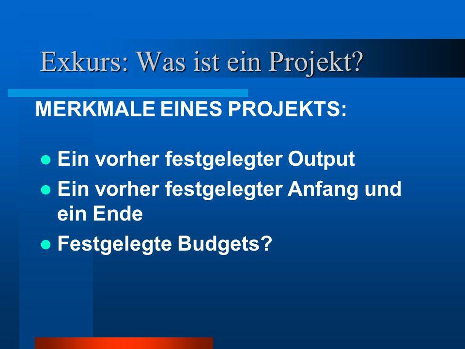 Exkurs: Was ist ein Projekt? Ein vorher festgelegter Output Ein vorher festgelegter Anfang und ein Ende Festgelegte Budgets? MERKMALE EINES PROJEKTS: