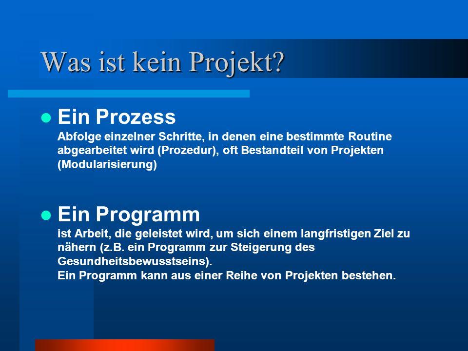 Was ist kein Projekt? Ein Prozess Abfolge einzelner Schritte, in denen eine bestimmte Routine abgearbeitet wird (Prozedur), oft Bestandteil von Projek