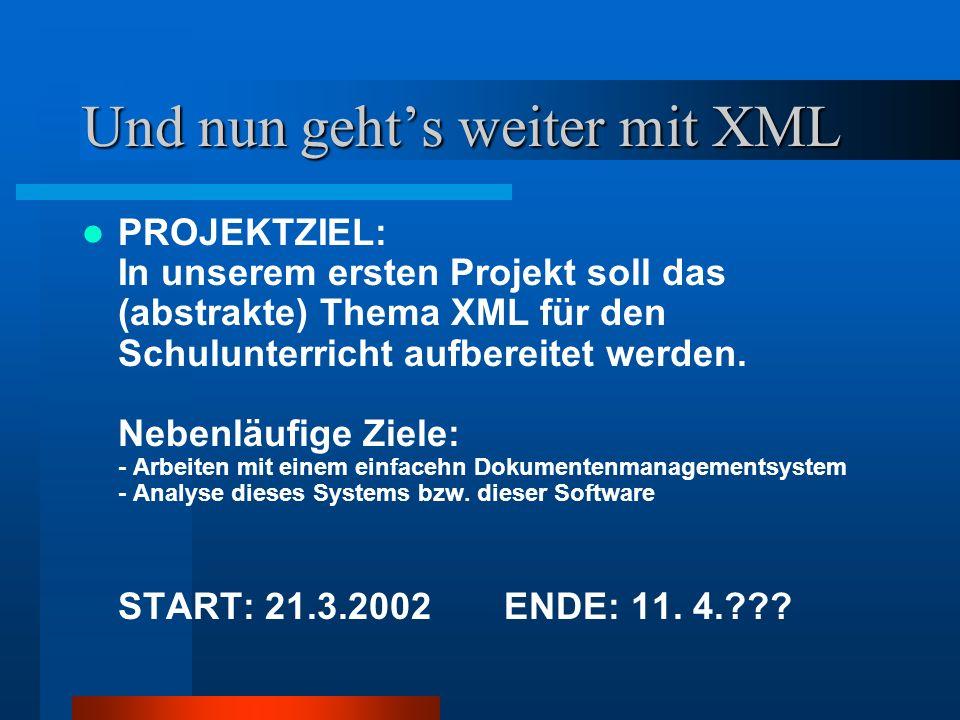 Und nun gehts weiter mit XML PROJEKTZIEL: In unserem ersten Projekt soll das (abstrakte) Thema XML für den Schulunterricht aufbereitet werden. Nebenlä