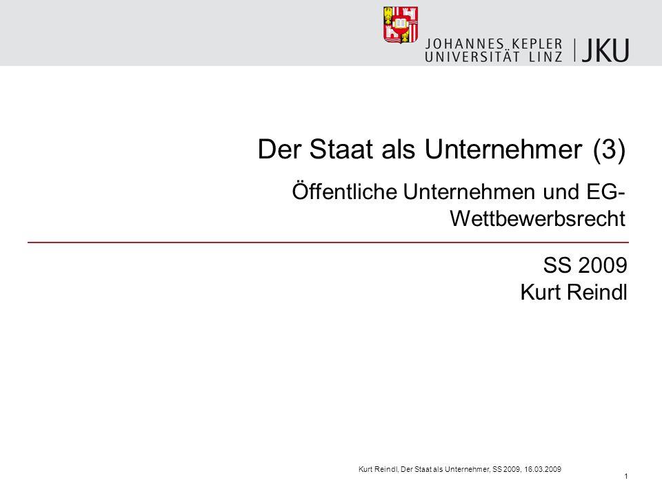 Der Staat als Unternehmer (3) Öffentliche Unternehmen und EG- Wettbewerbsrecht SS 2009 Kurt Reindl Kurt Reindl, Der Staat als Unternehmer, SS 2009, 16.03.2009 1