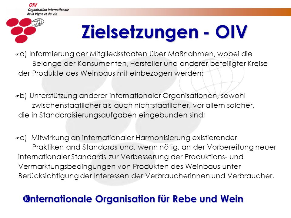 Zielsetzungen - OIV Zielsetzungen - OIV F a) Informierung der Mitgliedsstaaten über Maßnahmen, wobei die Belange der Konsumenten, Hersteller und anderer beteiligter Kreise der Produkte des Weinbaus mit einbezogen werden; F b) Unterstützung anderer internationaler Organisationen, sowohl zwischenstaatlicher als auch nichtstaatlicher, vor allem solcher, die in Standardisierungsaufgaben eingebunden sind; F c) Mitwirkung an internationaler Harmonisierung existierender Praktiken and Standards und, wenn nötig, an der Vorbereitung neuer internationaler Standards zur Verbesserung der Produktions- und Vermarktungsbedingungen von Produkten des Weinbaus unter Berücksichtigung der Interessen der Verbraucherinnen und Verbraucher.