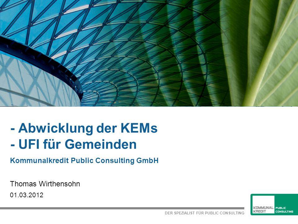 DER SPEZIALIST FÜR PUBLIC CONSULTING - Abwicklung der KEMs - UFI für Gemeinden Kommunalkredit Public Consulting GmbH Thomas Wirthensohn 01.03.2012