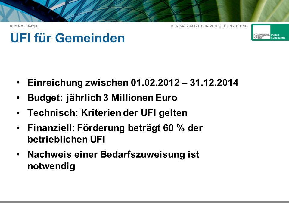 DER SPEZIALIST FÜR PUBLIC CONSULTING Klima & Energie UFI für Gemeinden Einreichung zwischen 01.02.2012 – 31.12.2014 Budget: jährlich 3 Millionen Euro Technisch: Kriterien der UFI gelten Finanziell: Förderung beträgt 60 % der betrieblichen UFI Nachweis einer Bedarfszuweisung ist notwendig