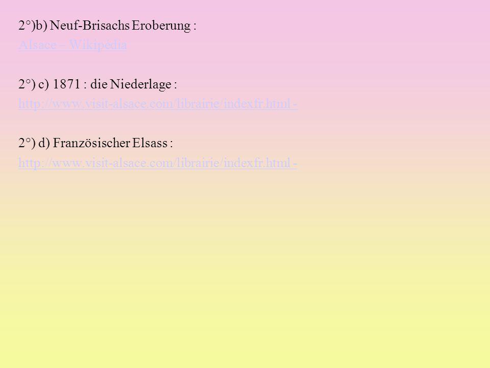 2°)b) Neuf-Brisachs Eroberung : Alsace – Wikipédia 2°) c) 1871 : die Niederlage : http://www.visit-alsace.com/librairie/indexfr.html - 2°) d) Französischer Elsass : http://www.visit-alsace.com/librairie/indexfr.html -