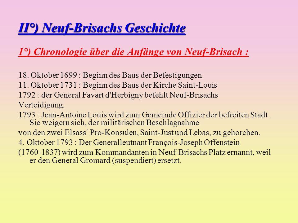 II°) Neuf-Brisachs Geschichte 1°) Chronologie über die Anfänge von Neuf-Brisach : 18. Oktober 1699 : Beginn des Baus der Befestigungen 11. Oktober 173