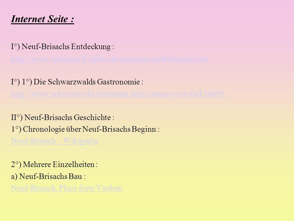 Internet Seite : I°) Neuf-Brisachs Entdeckung : http://www.tourisme.fr/office-de-tourisme/neuf-brisach.htm I°) 1°) Die Schwarzwalds Gastronomie : http://www.schwarzwald-tourismus.info/content/view/full/16691 - II°) Neuf-Brisachs Geschichte : 1°) Chronologie über Neuf-Brisachs Beginn : Neuf-Brisach – Wikipédia 2°) Mehrere Einzelheiten : a) Neuf-Brisachs Bau : Neuf-Brisach, Place forte Vauban
