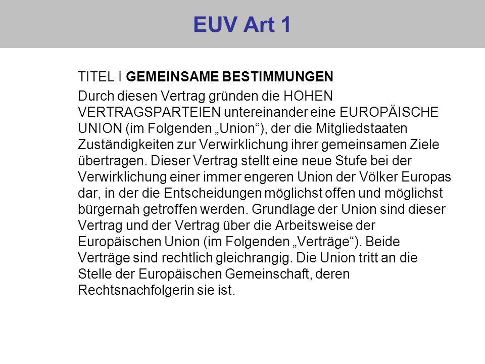 EUV Art 1 TITEL I GEMEINSAME BESTIMMUNGEN Durch diesen Vertrag gründen die HOHEN VERTRAGSPARTEIEN untereinander eine EUROPÄISCHE UNION (im Folgenden U