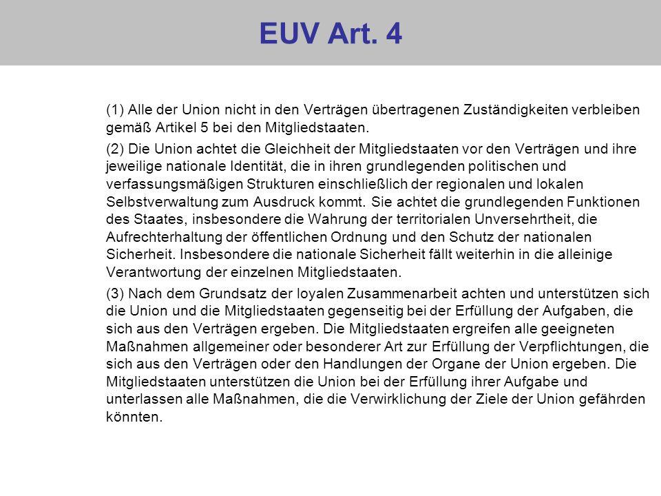 EUV Art. 4 (1) Alle der Union nicht in den Verträgen übertragenen Zuständigkeiten verbleiben gemäß Artikel 5 bei den Mitgliedstaaten. (2) Die Union ac